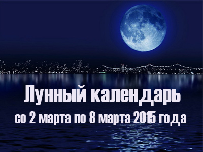 Лунный календарь со 2 по 8 марта 2015 года