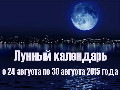 Лунный календарь с 24 августа по 30 августа 2015 года